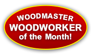 Would YOU like to be our Woodworker of the Month? See below!